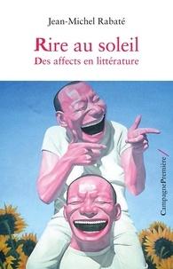 Jean-Michel Rabaté - Rire au soleil - Des affects en littérature.
