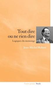 Jean-Michel Rabaté - Tout dire ou ne rien dire Logiques du mensonge.