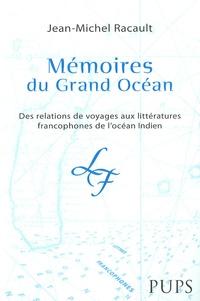 Jean-Michel Racault - Mémoires du Grand Océan - Des relations de voyages aux littératures francophones de l'océan indien.