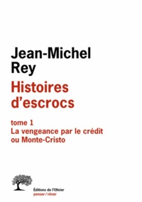 Jean-Michel Rey - Histoires d'escrocs - Tome 1, La vengeance par le crédit ou Monte-Cristo.