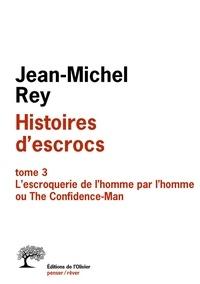 Jean-Michel Rey - Histoires d'escrocs - Tome 3, L'escroquerie de l'homme par l'homme ou The Confidence-Man.
