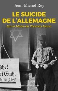 Jean-Michel Rey - Le suicide de l'Allemagne - Sur le Moïse de Thomas Mann.