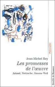 Jean-Michel Rey - Les promesses de l'oeuvre - Artaud, Nietzsche, Simone Weil.