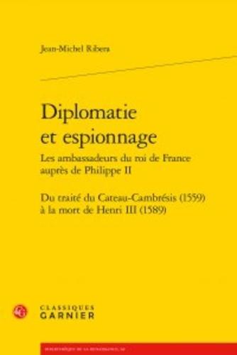 Diplomatie et espionnage - Les ambassadeurs du roi de France auprès de Philippe II. Du traité du Cateau-Cambrésis (1559) à la mort de Henri III (1589)