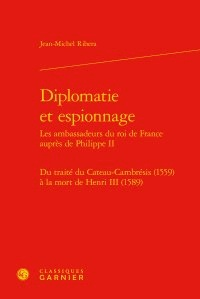 Jean-Michel Ribera - Diplomatie et espionnage : Les ambassadeurs du roi de France auprès de Philippe II - Du traité du Cateau-Cambrésis (1559) à la mort de Henri III (1589).