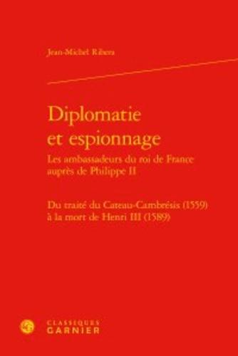 Diplomatie et espionnage : Les ambassadeurs du roi de France auprès de Philippe II. Du traité du Cateau-Cambrésis (1559) à la mort de Henri III (1589)
