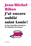 Jean-Michel Ribes - J'ai encore oublié saint Louis ! - Ou les nouvelles aventures de l'histoire de France.