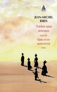Jean-Michel Ribes - Théâtre sans animaux suivi de Sans m'en apercevoir.