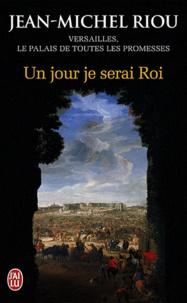 Jean-Michel Riou - Un jour je serai roi (1638-1664) - Versailles, le palais de toutes les promesses.