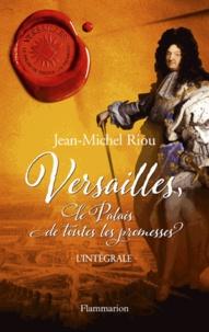 Jean-Michel Riou - Versailles, le palais de toutes les promesses L'intégrale : Un jour, je serai roi (1638-1664) ; Le Roi noir de Versailles (1668-1670) ; Les Glorieux de Versailles (1679-1682) ; Le dernier secret de Versailles (1685-1715).