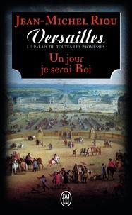 Jean-Michel Riou - Versailles, le palais de toutes les promesses Tome 1 : Un jour je serai roi (1638-1664).