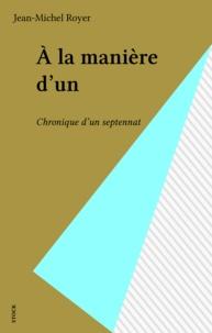 Jean-Michel Royer - À la manière d'un - Chronique d'un septennat.