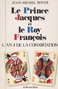 Jean-Michel Royer - Le prince Jacques et le roy François : l'an I de la cohabitation.