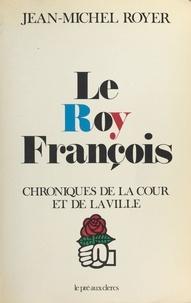 Jean-Michel Royer - Le Roy François : Chroniques de la cour et de la ville.