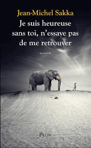 Jean-Michel Sakka - Je suis heureuse sans toi, n'essaie pas de me retrouver.