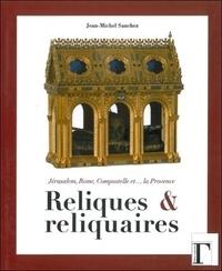 Jean-Michel Sanchez - Reliques et reliquaires - Jérusalem, Rome, Compostelle et... la Provence.