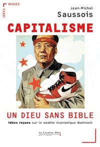 Jean-Michel Saussois - Capitalisme : un Dieu sans Bible - Idées reçues sur le modèle économique dominant.