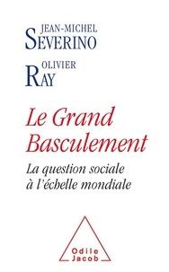 Jean-Michel Sévérino et Olivier Ray - Le grand basculement - La question sociale à l'échelle mondiale.