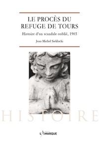 Jean-Michel Sieklucki - Le procès du Refuge de Tours - Histoire d'un scandale oublié, 1903.