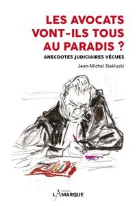 Jean-Michel Sieklucki - Les avocats vont-ils tous au paradis ? - Anecdotes judiciaires vécues.