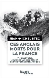 Jean-Michel Steg - Ces Anglais morts pour la France - Le jour le plus meurtrier de l'histoire britannique, 1er juillet 1916.