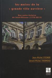 """Jean-Michel Steiner et Gérard-Michel Thermeau - Les maires de la """"grande ville ouvrière"""" - Une autre histoire de Saint-Etienne (1778-2015)."""