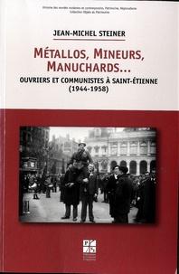 Jean-Michel Steiner - Métallos, mineurs, manuchards... - Ouvriers et communistes à Saint-Etienne (1944-1958).