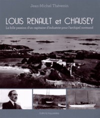 Jean-Michel Thévenin - Louis Renault et Chausey - La folle passion d'un capitaine d'industrie pour l'archipel normand.