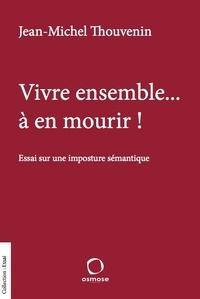 Jean-Michel Thouvenin - Vive ensemble... à en mourir ! - Essai sur une imposture sémantique.