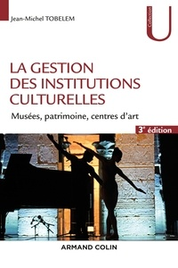 Jean-Michel Tobelem - La gestion des institutions culturelles - 3e éd. - Musées, patrimoine, centres d'art.