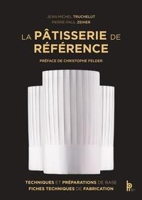 Jean-Michel Truchelut et Pierre-Paul Zeiher - La Pâtisserie de Référence - Techniques, préparations de base, fiches techniques de fabrication.