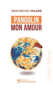 Jean-Michel Valade - Pangolin mon amour - Du marché du Huanan au Limousin, petite histoire d'une grande pandémie.