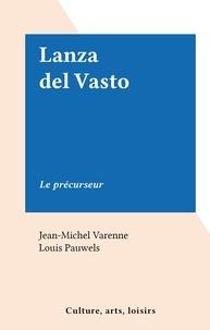 Jean-Michel Varenne et Louis Pauwels - Lanza del Vasto - Le précurseur.