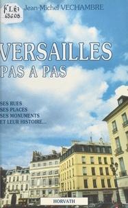 Jean-Michel Véchambre - Versailles pas à pas : ses rues, ses places, ses monuments et leur histoire.