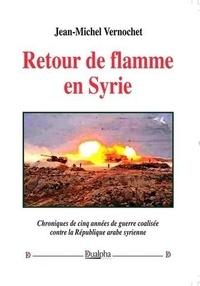 Jean-Michel Vernochet - Retour de flamme en Syrie - Chroniques de cinq années de guerre coalisée contre la République arabe syrienne.