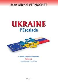 Jean-Michel Vernochet - Ukraine : l'escalade - Chroniques ukrainiennes, saison 2 (Mai-Novembre 2014).