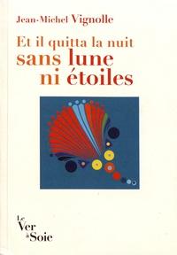 Jean-Michel Vignolle - Et il quitta la nuit sans lune ni étoiles.