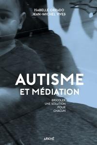 Jean-Michel Vivès et Isabelle Orrado - Autisme et médiation - Bricoler une solution pour chacun.