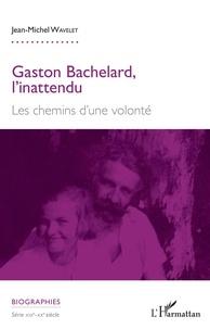 Jean-Michel Wavelet - Gaston Bachelard, l'inattendu - Les chemins d'une volonté.