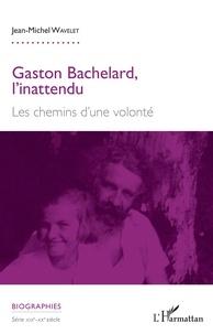 Téléchargements de manuels en anglais Gaston Bachelard, l'inattendu  - Les chemins d'une volonté par Jean-Michel Wavelet