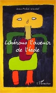 Jean-Michel Wavelet - Libérons l'avenir de l'école.