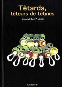 Jean-Michel Zurletti - Têtards, téteurs de tétines.