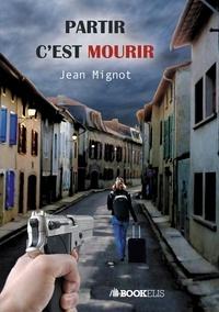 Jean Mignot - PARTIR C'EST MOURIR.