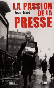 Jean Miot - La passion de la presse.
