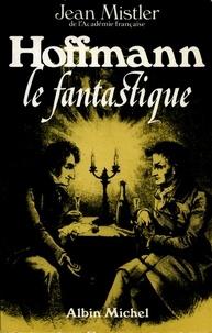 Jean Mistler et Jean Mistler - Hoffmann le fantastique.