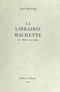 Jean Mistler - La librairie Hachette - De 1826 à nos jours.