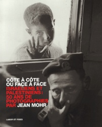Jean Mohr - Côte à côte ou face à face : Side by side or face to face - Israéliens et Palestiniens, 50 ans de photographies : Israelis and Palestinians, 50 years of photography.
