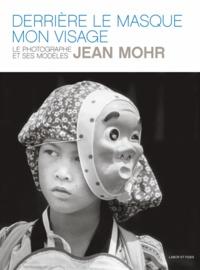 Jean Mohr - Derrière le masque, mon visage - Le photographe et ses modèles.
