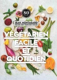 Jean Montagard - Végétarien facile et quotidien - 80 idées pour cuisiner sans viande et sans poisson.