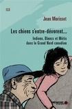 Jean Morisset - Les chiens s'entre-dévorent... - Indiens, Blancs et Métis dans le Grand Nord canadien.
